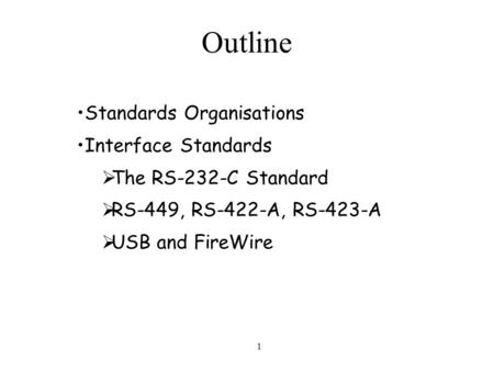 1 Outline Standards Organisations Interface Standards  The RS-232-C Standard  RS-449, RS-422-A, RS-423-A  USB and FireWire.