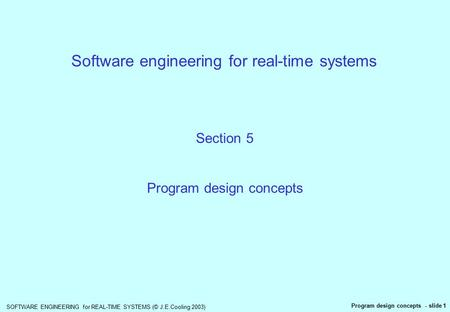 SOFTWARE ENGINEERING for REAL-TIME SYSTEMS (© J.E.Cooling 2003) Program design concepts - slide 1 Software engineering for real-time systems Section 5.