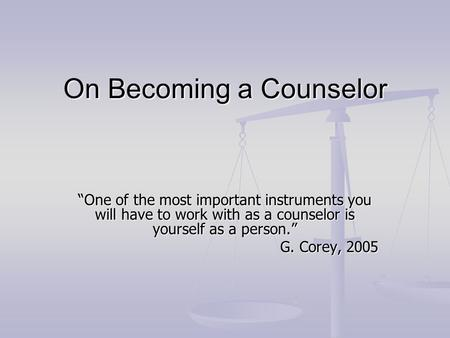 "On Becoming a Counselor ""One of the most important instruments you will have to work with as a counselor is yourself as a person."" G. Corey, 2005."
