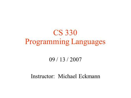 CS 330 Programming Languages 09 / 13 / 2007 Instructor: Michael Eckmann.