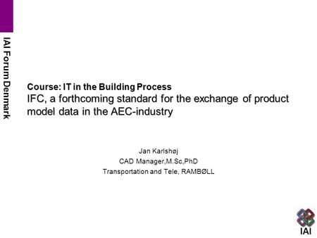 IAI IAI Forum Denmark Course: IT in the Building Process IFC, a forthcoming standard for the exchange of product model data in the AEC-industry Jan Karlshøj.