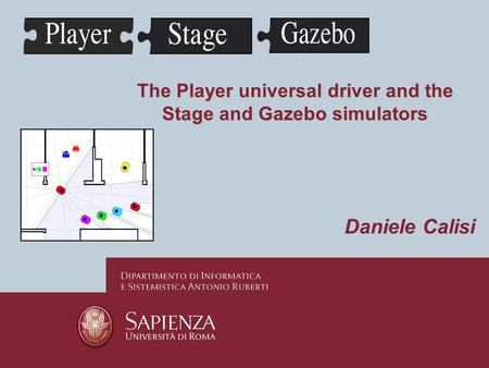 The Player universal driver and the Stage and Gazebo simulators Daniele Calisi.