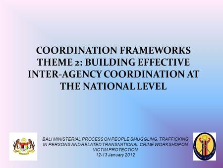 COORDINATION FRAMEWORKS THEME 2: BUILDING EFFECTIVE INTER-AGENCY COORDINATION AT THE NATIONAL LEVEL BALI MINISTERIAL PROCESS ON PEOPLE SMUGGLING, TRAFFICKING.