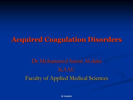Dr msaiem Acquired Coagulation Disorders Dr Mohammed Saiem Al-dahr KAAU Faculty of Applied Medical Sciences.