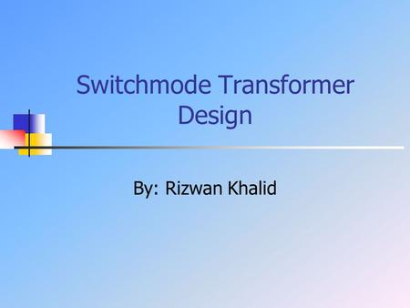 Switchmode Transformer Design By: Rizwan Khalid. Outline Introduction Theory Pexpert simulations Applications Conclusion.