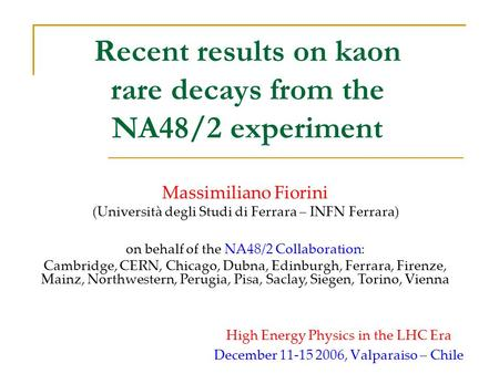 Recent results on kaon rare decays from the NA48/2 experiment High Energy Physics in the LHC Era December 11-15 2006, Valparaiso – Chile Massimiliano Fiorini.