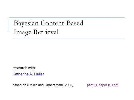 Bayesian Content-Based Image Retrieval research with: Katherine A. Heller based on (Heller and Ghahramani, 2006) part IB, paper 8, Lent.