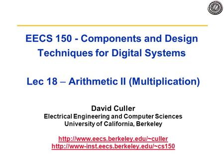 EECS 150 - Components and Design Techniques for Digital Systems Lec 18 – Arithmetic II (Multiplication) David Culler Electrical Engineering and Computer.