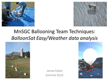 MnSGC Ballooning Team Techniques: BalloonSat Easy/Weather data analysis James Flaten Summer 2010.
