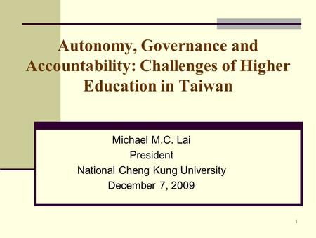 1 Autonomy, Governance and Accountability: Challenges of Higher Education in Taiwan Michael M.C. Lai President National Cheng Kung University December.