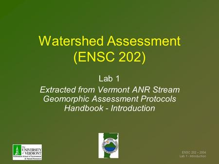 ENSC 202 – 2004 Lab 1 - Introduction Watershed Assessment (ENSC 202) Lab 1 Extracted from Vermont ANR Stream Geomorphic Assessment Protocols Handbook -