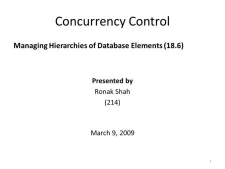 Concurrency Control Managing Hierarchies of Database Elements (18.6) 1 Presented by Ronak Shah (214) March 9, 2009.