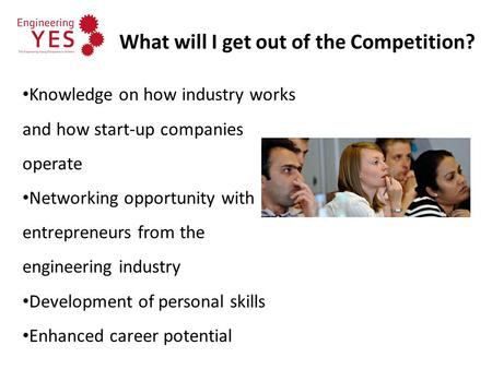 What will I get out of the Competition? Knowledge on how industry works and how start-up companies operate Networking opportunity with entrepreneurs from.