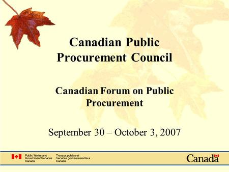 Canadian Public Procurement Council Canadian Forum on Public Procurement September 30 – October 3, 2007.