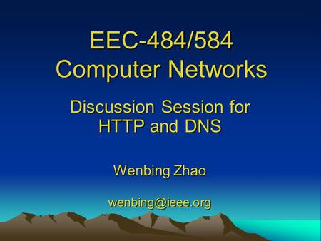 EEC-484/584 Computer Networks Discussion Session for HTTP and DNS Wenbing Zhao