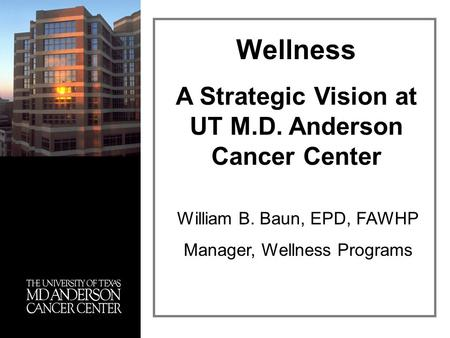 William B. Baun, EPD, FAWHP Manager, Wellness Programs Wellness A Strategic Vision at UT M.D. Anderson Cancer Center.