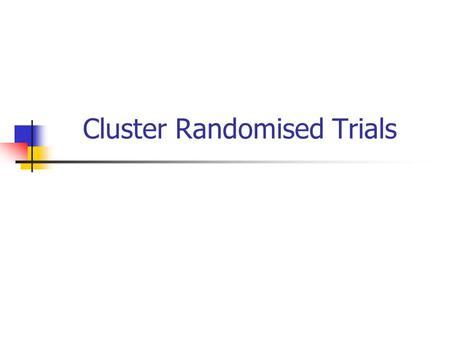 Cluster Randomised Trials. Background In most RCTs people are randomised as individuals to treatment. Whilst this method is appropriate for many interventions.