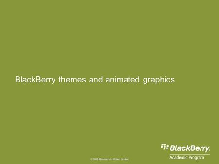 © 2009 Research In Motion Limited BlackBerry themes and animated graphics.