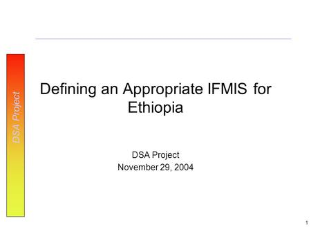 DSA Project 1 Defining an Appropriate IFMIS for Ethiopia DSA Project November 29, 2004.
