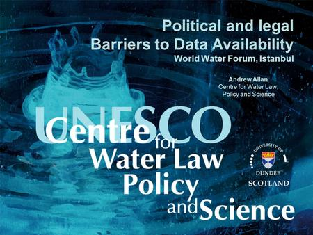 Political and legal Barriers to Data Availability World Water Forum, Istanbul Andrew Allan Centre for Water Law, Policy and Science.