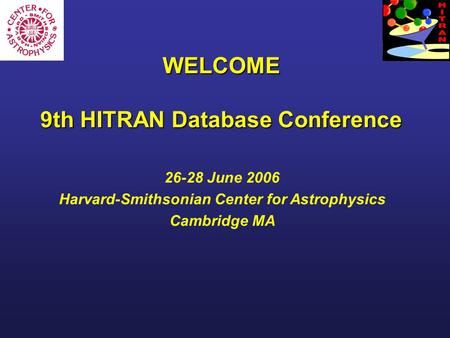 WELCOME 9th HITRAN Database Conference 26-28 June 2006 Harvard-Smithsonian Center for Astrophysics Cambridge MA.