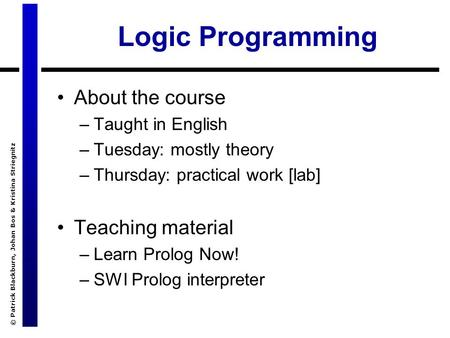 © Patrick Blackburn, Johan Bos & Kristina Striegnitz Logic Programming About the course –Taught in English –Tuesday: mostly theory –Thursday: practical.