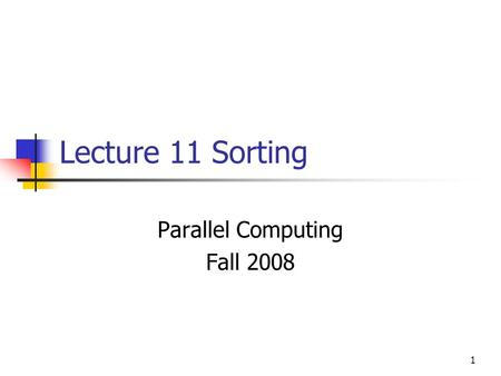 1 Lecture 11 Sorting Parallel Computing Fall 2008.