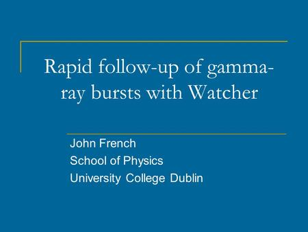 Rapid follow-up of gamma- ray bursts with Watcher John French School of Physics University College Dublin.