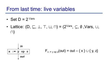 From last time: live variables Set D = 2 Vars Lattice: (D, v, ?, >, t, u ) = (2 Vars, µ, ;,Vars, [, Å ) x := y op z in out F x := y op z (out) = out –