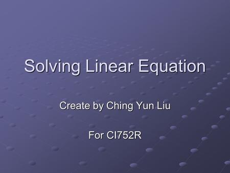Solving Linear Equation Create by Ching Yun Liu For CI752R.