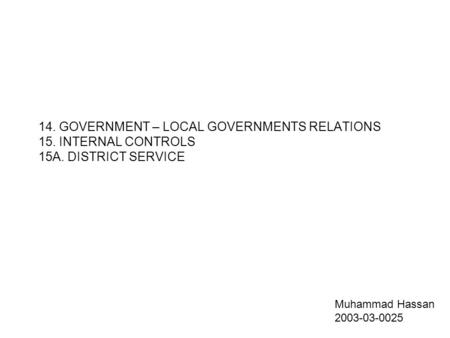 14. GOVERNMENT – LOCAL GOVERNMENTS RELATIONS 15. INTERNAL CONTROLS 15A. DISTRICT SERVICE Muhammad Hassan 2003-03-0025.