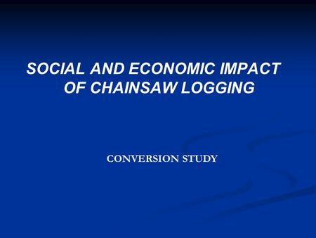 SOCIAL AND ECONOMIC IMPACT OF CHAINSAW LOGGING CONVERSION STUDY.