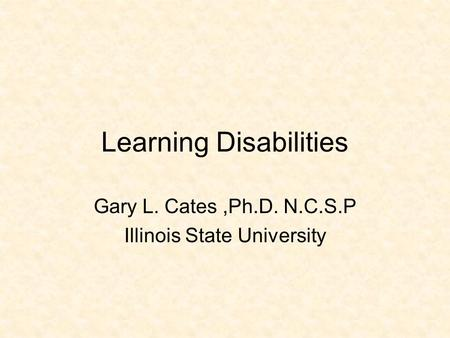Learning Disabilities Gary L. Cates,Ph.D. N.C.S.P Illinois State University.