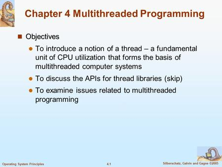 4.1 Silberschatz, Galvin and Gagne ©2005 Operating System Principles Chapter 4 Multithreaded Programming Objectives Objectives To introduce a notion of.