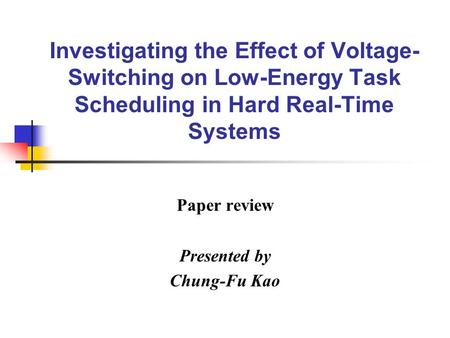 Investigating the Effect of Voltage- Switching on Low-Energy Task Scheduling in Hard Real-Time Systems Paper review Presented by Chung-Fu Kao.