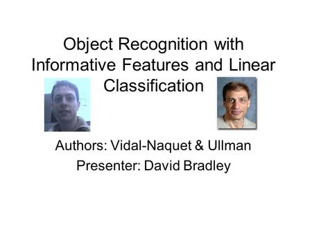Object Recognition with Informative Features and Linear Classification Authors: Vidal-Naquet & Ullman Presenter: David Bradley.