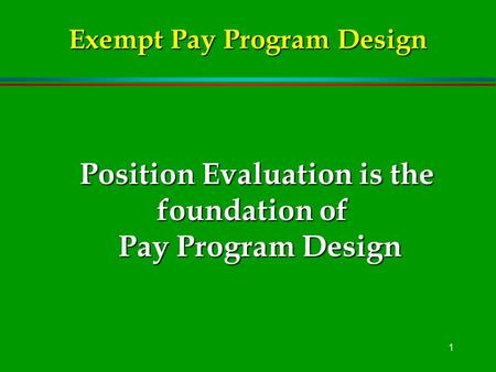 1 Position Evaluation is the foundation of Pay Program Design Exempt Pay Program Design.