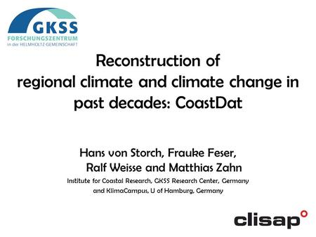 Hans von Storch, Frauke Feser, Ralf Weisse and Matthias Zahn Institute for Coastal Research, GKSS Research Center, Germany and KlimaCampus, U of Hamburg,