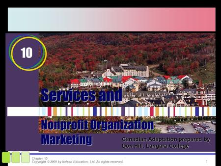 1 Copyright © 2009 by Nelson Education, Ltd. All rights reserved. Chapter 10 Services and 10 Nonprofit Organization Marketing Canadian Adaptation prepared.