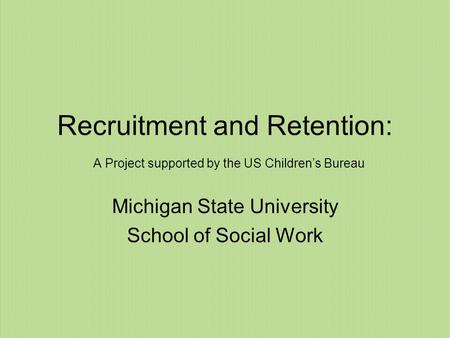 Recruitment and Retention: A Project supported by the US Children's Bureau Michigan State University School of Social Work.
