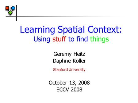 Learning Spatial Context: Using stuff to find things Geremy Heitz Daphne Koller Stanford University October 13, 2008 ECCV 2008.