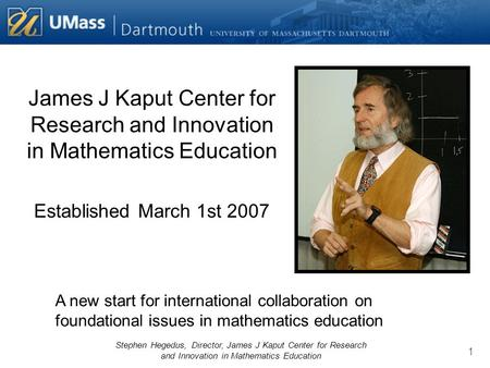 Stephen Hegedus, Director, James J Kaput Center for Research and Innovation in Mathematics Education 1 James J Kaput Center for Research and Innovation.