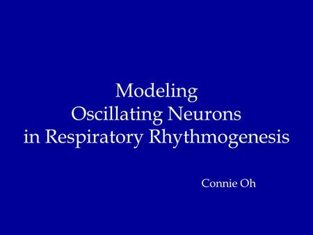 Modeling Oscillating Neurons in Respiratory Rhythmogenesis Connie Oh.