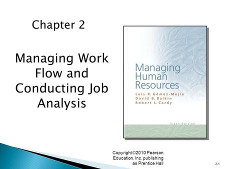 2-1 Copyright ©2010 Pearson Education, Inc. publishing as Prentice Hall Managing Work Flow and Conducting Job Analysis Chapter 2.