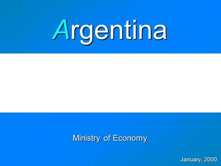 Ministry of Economy January, 2000 Argentina  Y2000 Financial Program Agenda  Economic Agenda - Policy Objectives - Public Finances - Competitiveness.