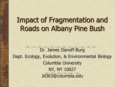 Impact of Fragmentation and Roads on Albany Pine Bush Dr. James Danoff-Burg Dept. Ecology, Evolution, & Environmental Biology Columbia University NY, NY.