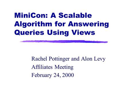 MiniCon: A Scalable Algorithm for Answering Queries Using Views Rachel Pottinger and Alon Levy Affiliates Meeting February 24, 2000.