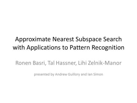 Approximate Nearest Subspace Search with Applications to Pattern Recognition Ronen Basri, Tal Hassner, Lihi Zelnik-Manor presented by Andrew Guillory and.
