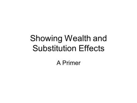 Showing Wealth and Substitution Effects A Primer.