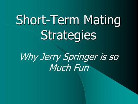 Short-Term Mating Strategies Why Jerry Springer is so Much Fun.